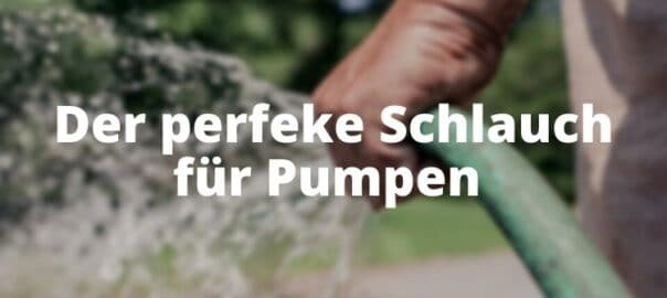 Der perfeke Schlauch für Pumpen